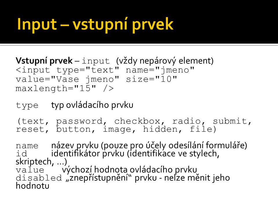 """Vstupní prvek – input (vždy nepárový element) type typ ovládacího prvku (text, password, checkbox, radio, submit, reset, button, image, hidden, file) name název prvku (pouze pro účely odesílání formuláře) id identifikátor prvku (identifikace ve stylech, skriptech, …) value výchozí hodnota ovládacího prvku disabled """"znepřístupnění prvku - nelze měnit jeho hodnotu"""