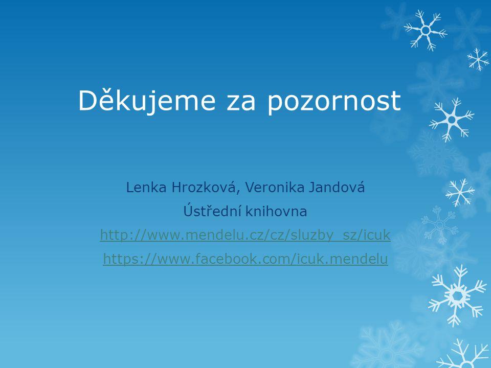 Děkujeme za pozornost Lenka Hrozková, Veronika Jandová Ústřední knihovna http://www.mendelu.cz/cz/sluzby_sz/icuk https://www.facebook.com/icuk.mendelu
