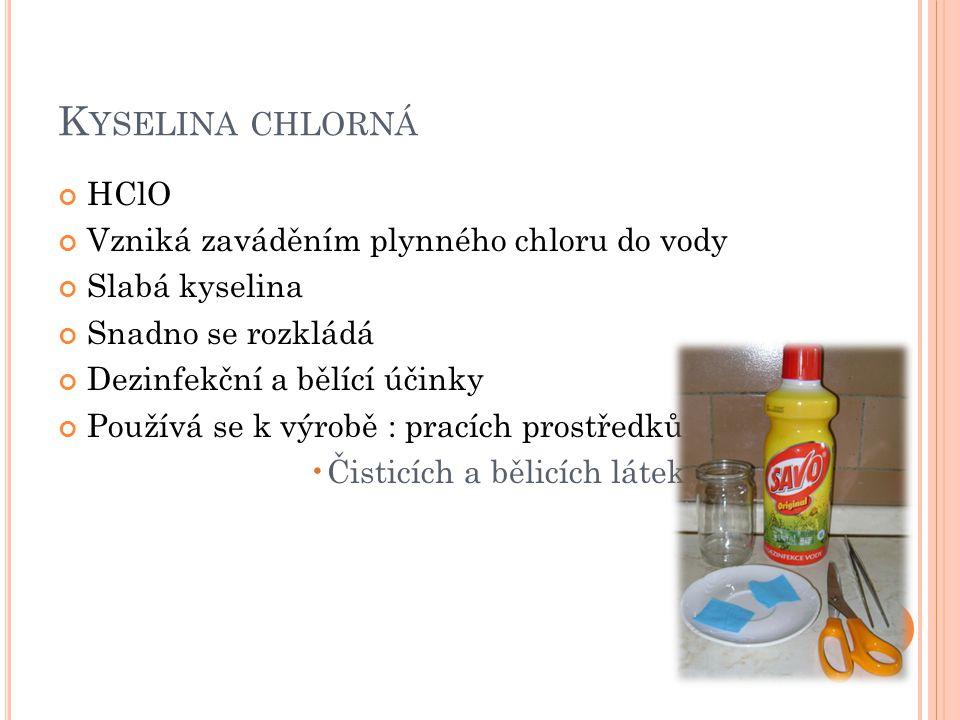K YSELINA CHLORNÁ HClO Vzniká zaváděním plynného chloru do vody Slabá kyselina Snadno se rozkládá Dezinfekční a bělící účinky Používá se k výrobě : pr