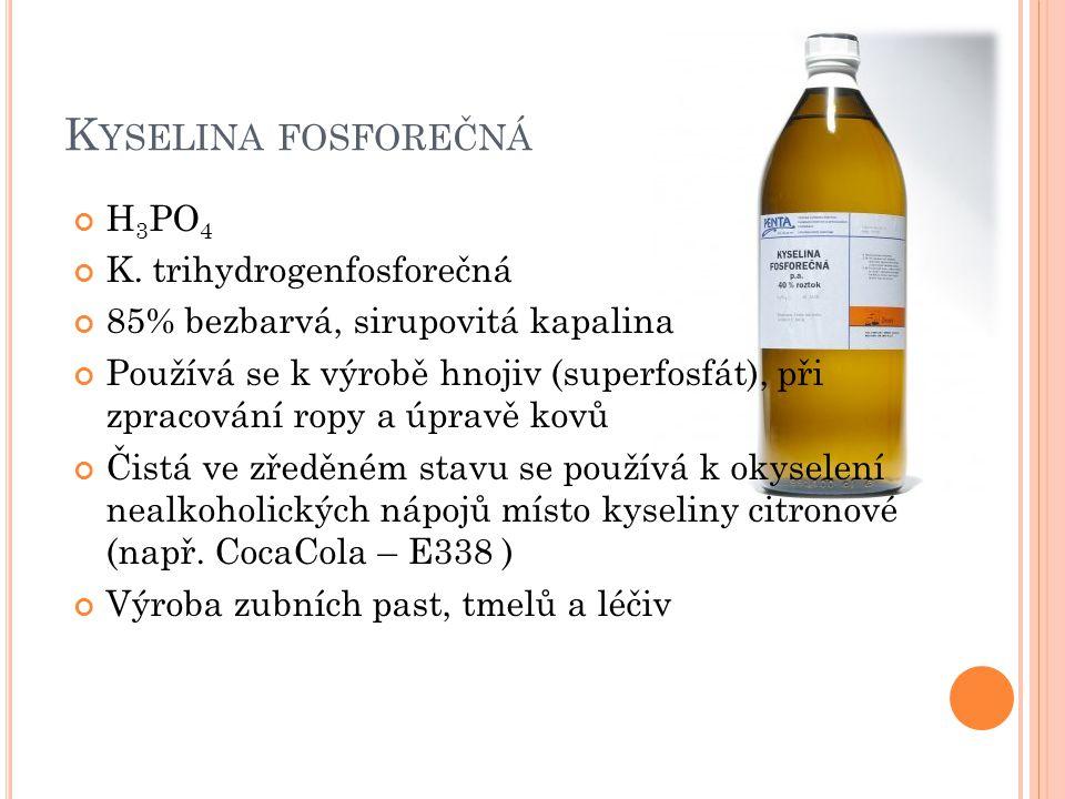 K YSELINA FOSFOREČNÁ H 3 PO 4 K. trihydrogenfosforečná 85% bezbarvá, sirupovitá kapalina Používá se k výrobě hnojiv (superfosfát), při zpracování ropy