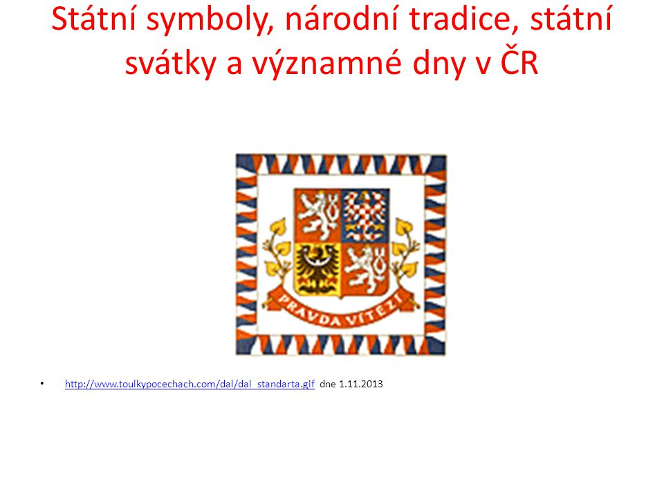 Státní symboly, národní tradice, státní svátky a významné dny v ČR http://www.toulkypocechach.com/dal/dal_standarta.gif dne 1.11.2013 http://www.toulk