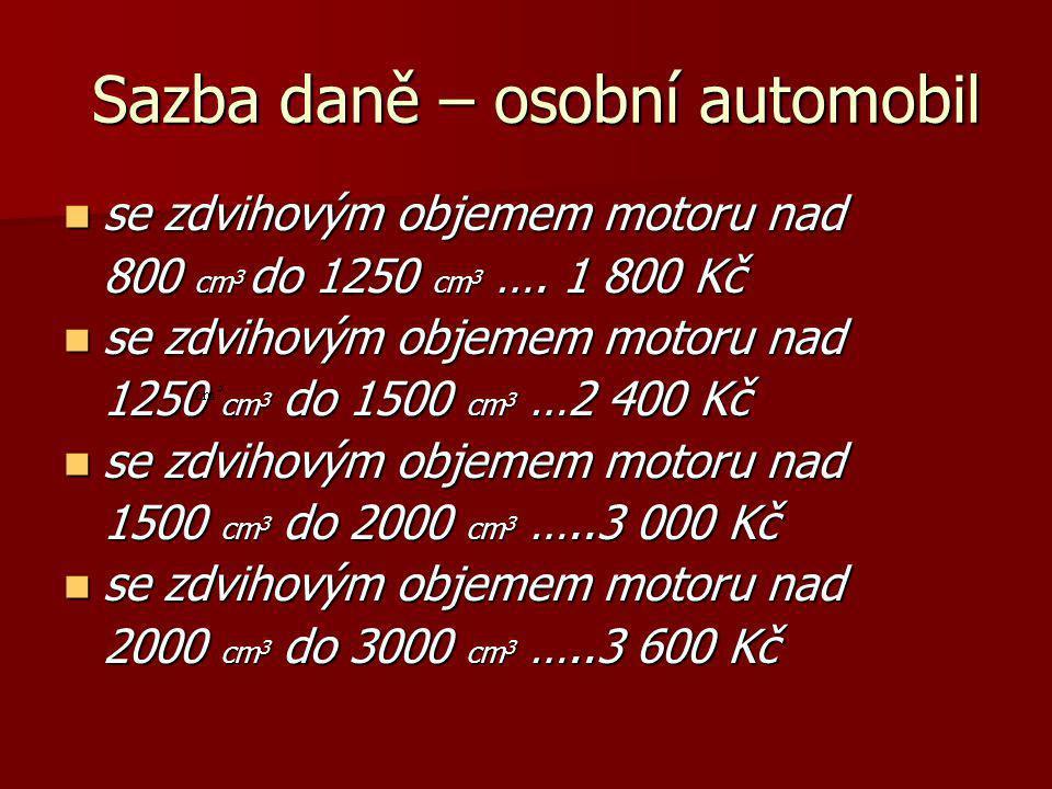 Sazba daně – osobní automobil Sazba daně – osobní automobil se zdvihovým objemem motoru nad se zdvihovým objemem motoru nad 800 cm 3 do 1250 cm 3 …. 1