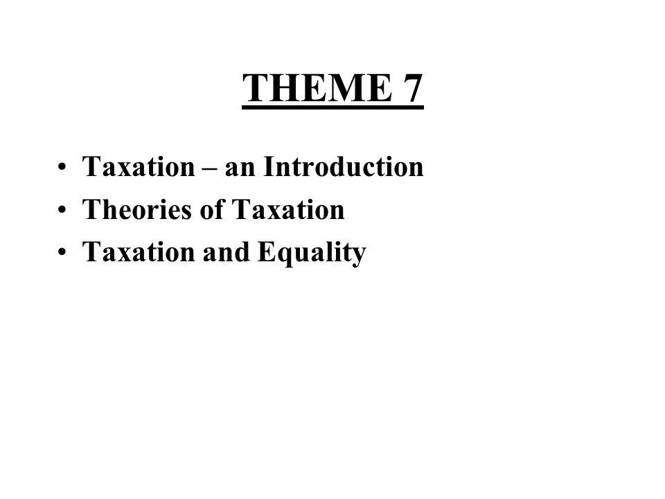 THEME 7 Taxation – an Introduction Theories of Taxation Taxation and Equality