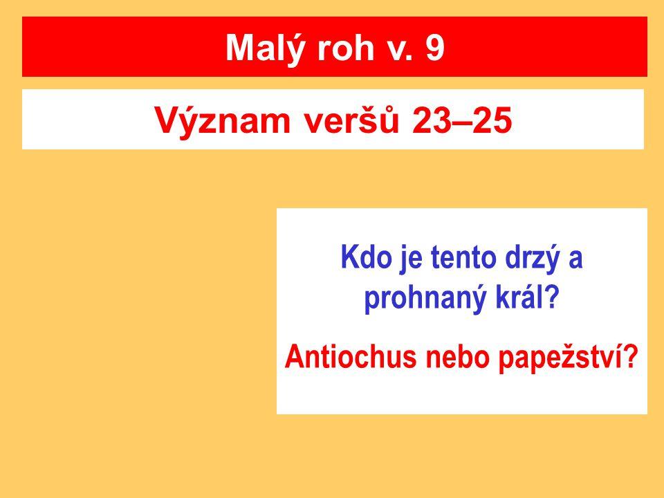 Význam veršů 23–25 Malý roh v. 9 Kdo je tento drzý a prohnaný král? Antiochus nebo papežství?