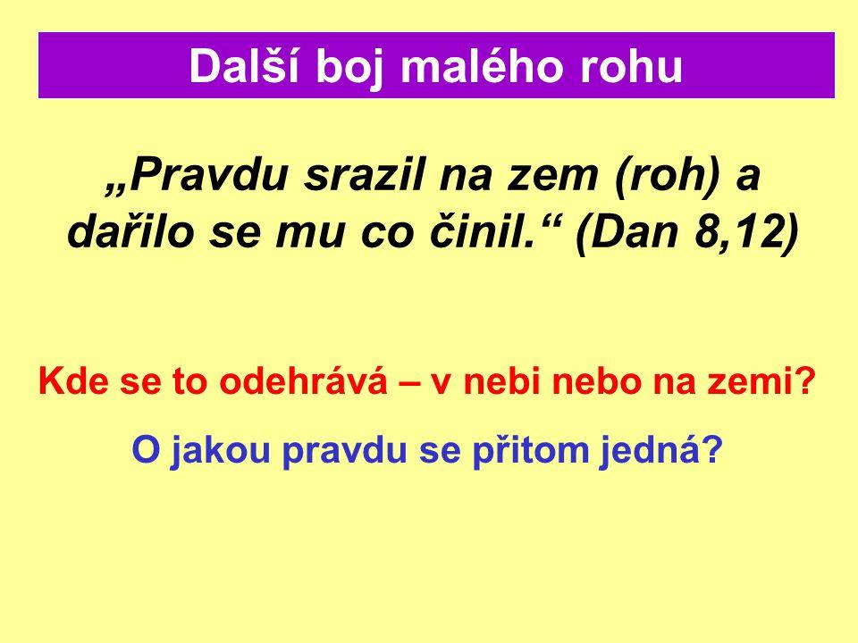 """""""Pravdu srazil na zem (roh) a dařilo se mu co činil."""" (Dan 8,12) Další boj malého rohu Kde se to odehrává – v nebi nebo na zemi? O jakou pravdu se při"""