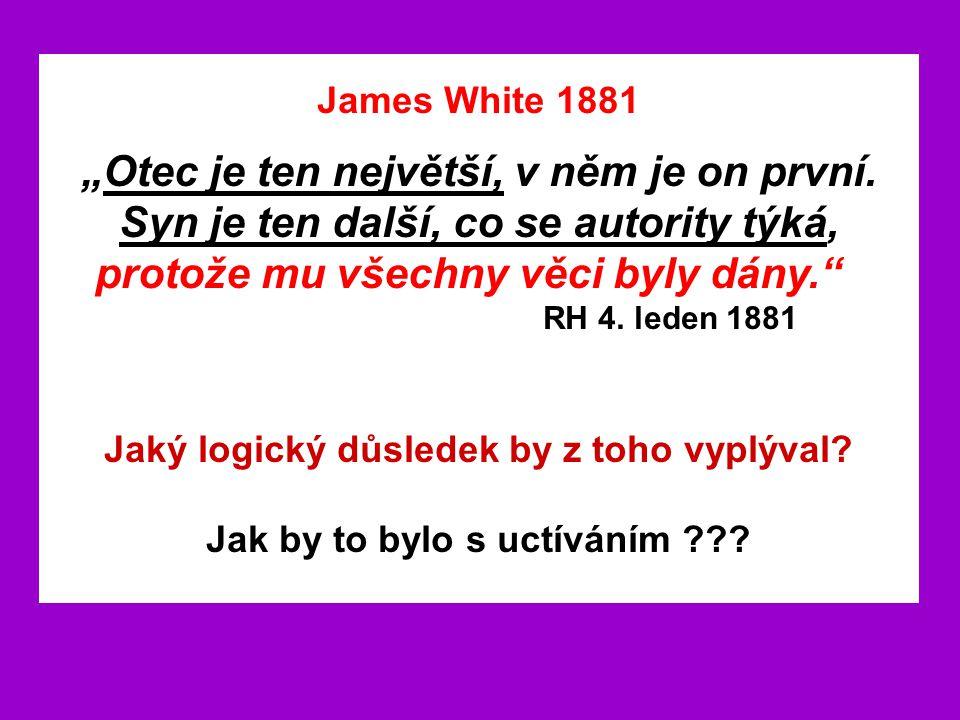 """James White 1881 """"Otec je ten největší, v něm je on první. Syn je ten další, co se autority týká, protože mu všechny věci byly dány."""" RH 4. leden 1881"""