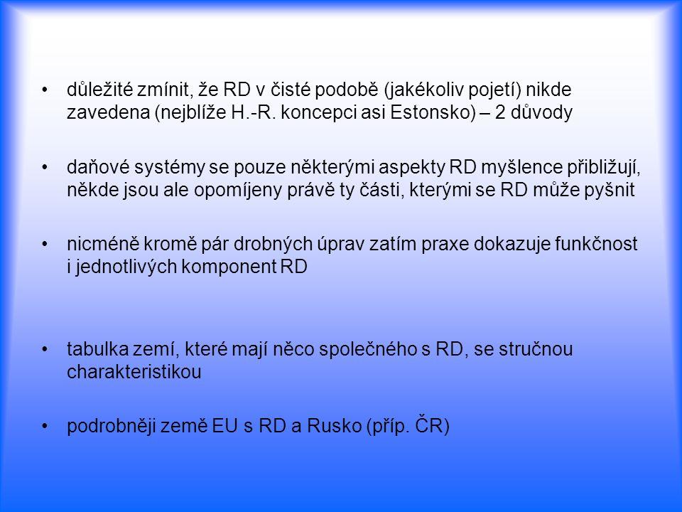 důležité zmínit, že RD v čisté podobě (jakékoliv pojetí) nikde zavedena (nejblíže H.-R. koncepci asi Estonsko) – 2 důvody daňové systémy se pouze někt