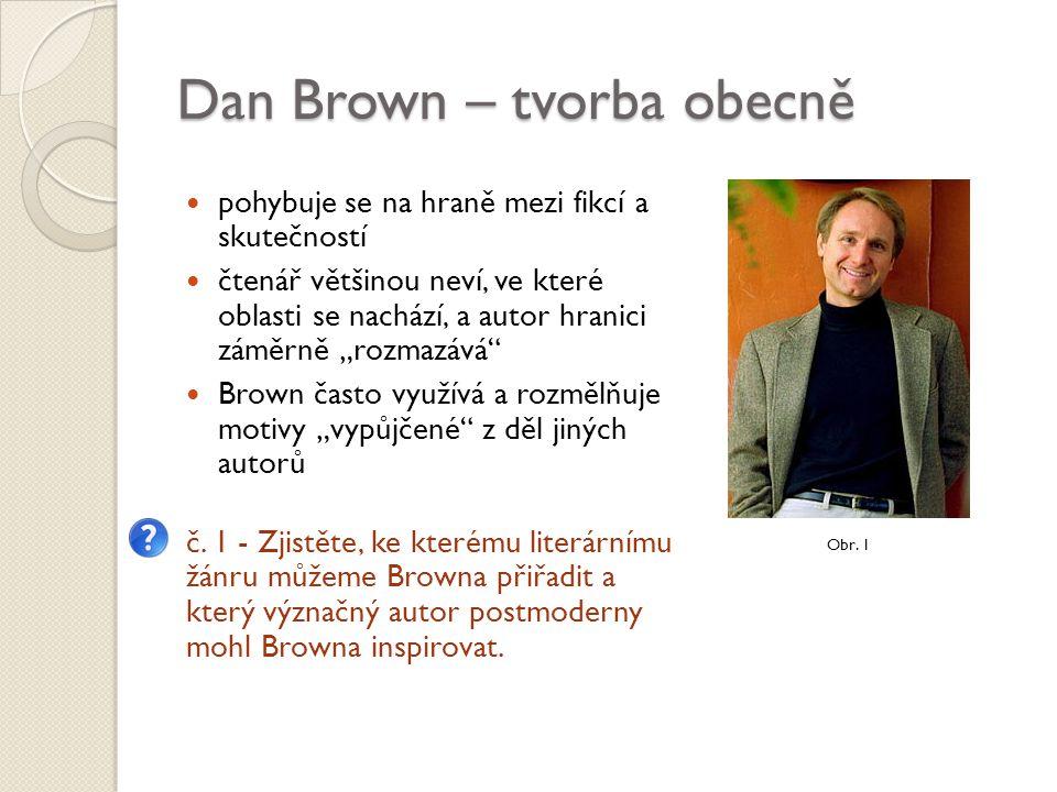 """Dan Brown – tvorba obecně pohybuje se na hraně mezi fikcí a skutečností čtenář většinou neví, ve které oblasti se nachází, a autor hranici záměrně """"rozmazává Brown často využívá a rozmělňuje motivy """"vypůjčené z děl jiných autorů č."""