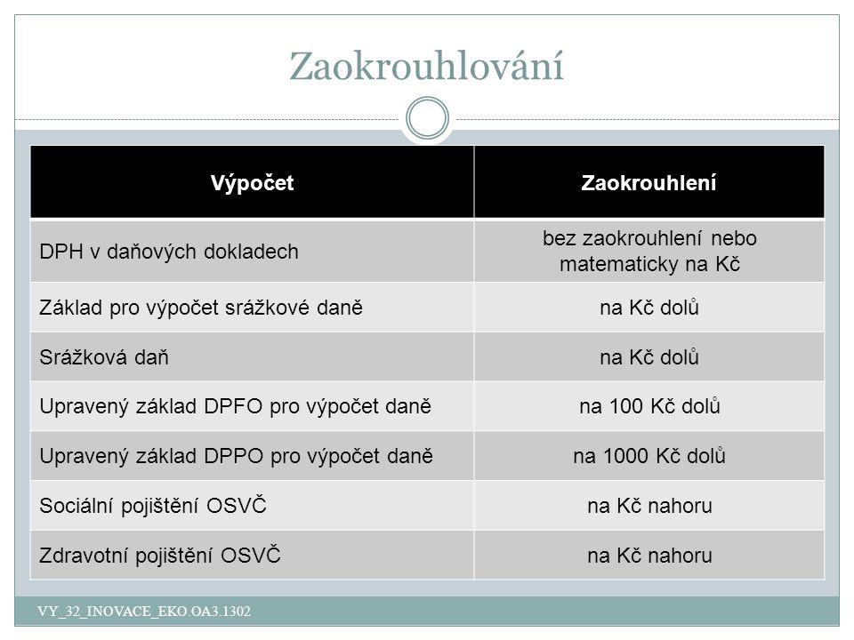 Zaokrouhlování VY_32_INOVACE_EKO.OA3.1302 VýpočetZaokrouhlení DPH v daňových dokladech bez zaokrouhlení nebo matematicky na Kč Základ pro výpočet srážkové daněna Kč dolů Srážková daňna Kč dolů Upravený základ DPFO pro výpočet daněna 100 Kč dolů Upravený základ DPPO pro výpočet daněna 1000 Kč dolů Sociální pojištění OSVČna Kč nahoru Zdravotní pojištění OSVČna Kč nahoru