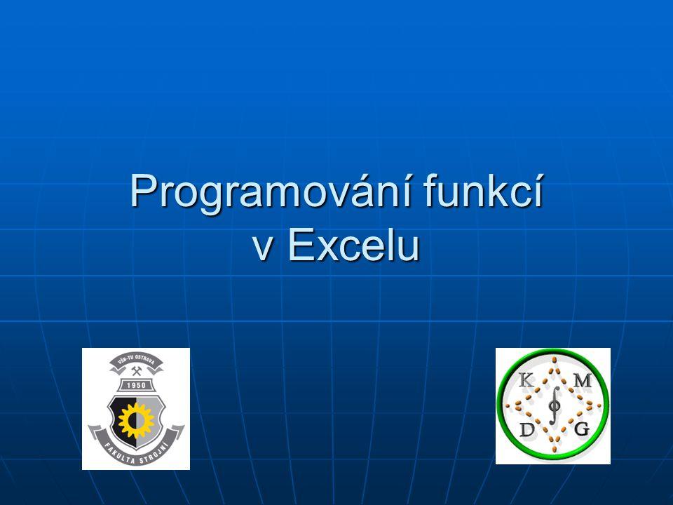 EXCEL : spuštění VB Používá se programovací jazyk Visual Basic Používá se programovací jazyk Visual Basic Spuštění Visual Basicu se provede z Excelu Spuštění Visual Basicu se provede z Excelu NÁSTROJE – MAKRO – EDITOR JAZYKA VISUAL BASIC NÁSTROJE – MAKRO – EDITOR JAZYKA VISUAL BASIC pak pak INSERT – MODULE INSERT – MODULE do okna modulu se zapíše programový popis funkce do okna modulu se zapíše programový popis funkce a Visual Basic se zavře a Visual Basic se zavře Vytvořená funkce se v Excelu používá stejně jako standardní funkce, je zařazena v kategorii Vlastní Vytvořená funkce se v Excelu používá stejně jako standardní funkce, je zařazena v kategorii Vlastní