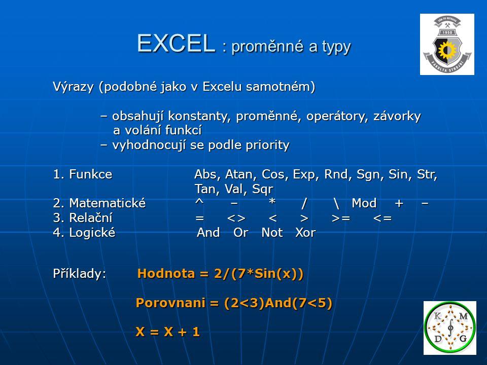 EXCEL : proměnné a typy Výrazy (podobné jako v Excelu samotném) – obsahují konstanty, proměnné, operátory, závorky – obsahují konstanty, proměnné, ope