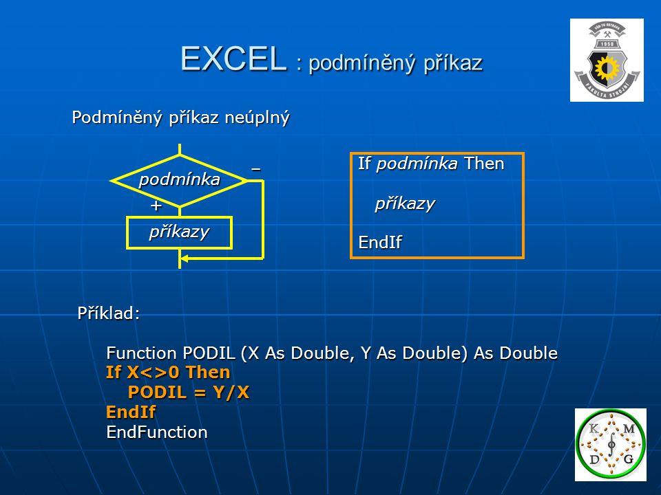 EXCEL : podmíněný příkaz Podmíněný příkaz neúplný If podmínka Then příkazy příkazyEndIf Příklad: Function PODIL (X As Double, Y As Double) As Double Function PODIL (X As Double, Y As Double) As Double If X<>0 Then If X<>0 Then PODIL = Y/X PODIL = Y/X EndIf EndIf EndFunction EndFunction příkazy podmínka + –