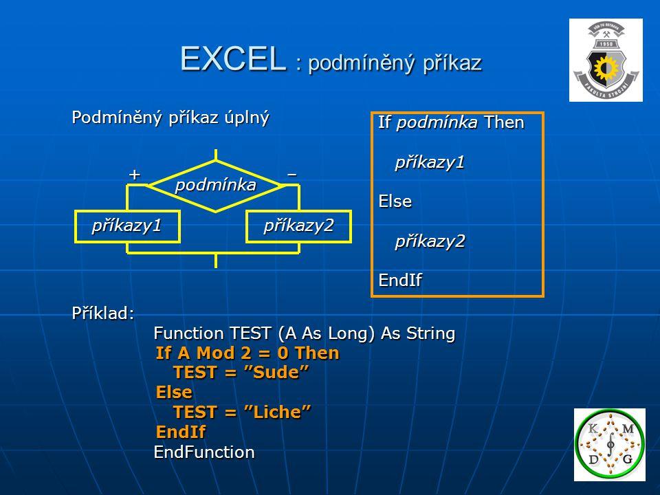EXCEL : podmíněný příkaz Podmíněný příkaz úplný If podmínka Then příkazy1 příkazy1Else příkazy2 příkazy2EndIf Příklad: Function TEST (A As Long) As String Function TEST (A As Long) As String If A Mod 2 = 0 Then If A Mod 2 = 0 Then TEST = Sude TEST = Sude Else Else TEST = Liche TEST = Liche EndIf EndIf EndFunction EndFunction příkazy2 příkazy1 podmínka +–