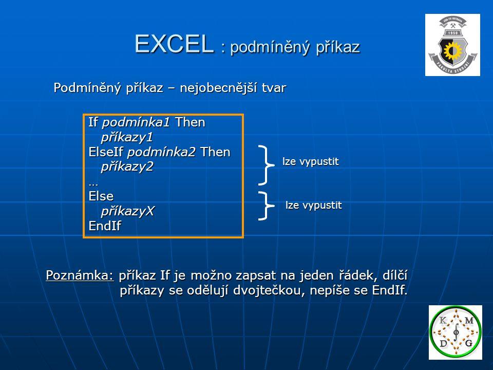 EXCEL : podmíněný příkaz Podmíněný příkaz – nejobecnější tvar Poznámka: příkaz If je možno zapsat na jeden řádek, dílčí příkazy se odělují dvojtečkou,
