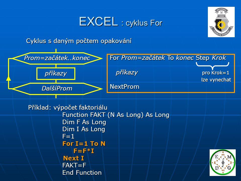 EXCEL : cyklus For Cyklus s daným počtem opakování Příklad: výpočet faktoriálu Function FAKT (N As Long) As Long Function FAKT (N As Long) As Long Dim F As Long Dim F As Long Dim I As Long Dim I As Long F=1 F=1 For I=1 To N For I=1 To N F=F*I F=F*I Next I Next I FAKT=F FAKT=F End Function End Function příkazy Prom=začátek..konec DalšíProm For Prom=začátek To konec Step Krok příkazy pro Krok=1 příkazy pro Krok=1 lze vynechat lze vynechatNextProm
