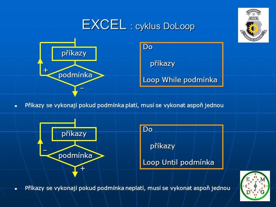 EXCEL : cyklus DoLoop Do příkazy příkazy Loop While podmínka – + podmínka příkazy Do příkazy příkazy Loop Until podmínka + – podmínka příkazy Příkazy se vykonají pokud podmínka platí, musí se vykonat aspoň jednou Příkazy se vykonají pokud podmínka neplatí, musí se vykonat aspoň jednou