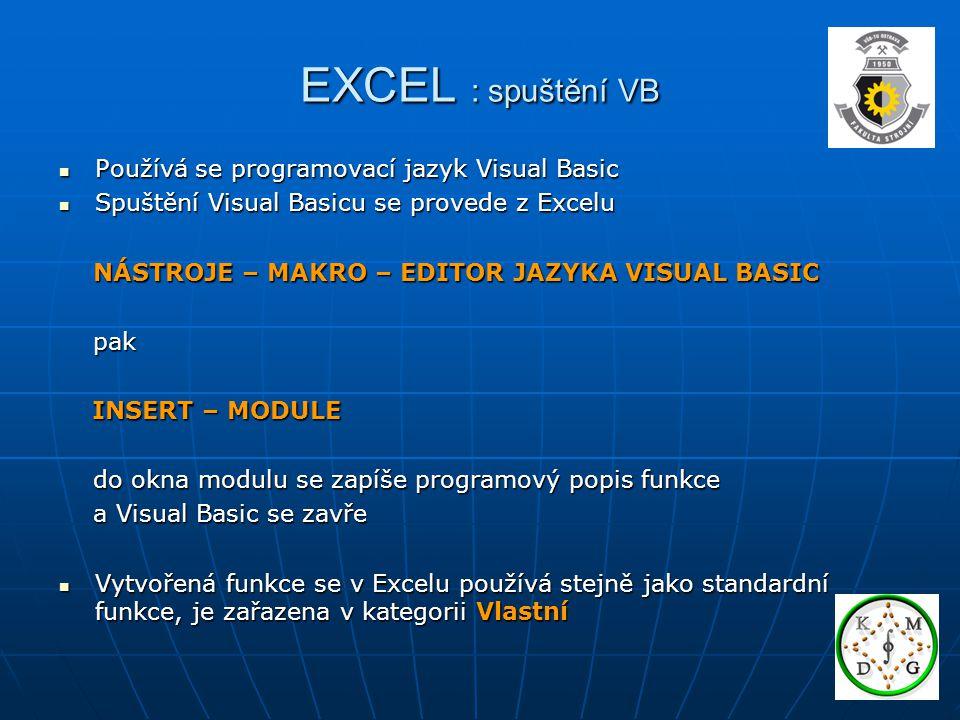 EXCEL : struktura funkce Function jméno (vstupní proměnné) typ funkce deklarace deklarace příkazy příkazy jméno = výsledek jméno = výsledek End Function