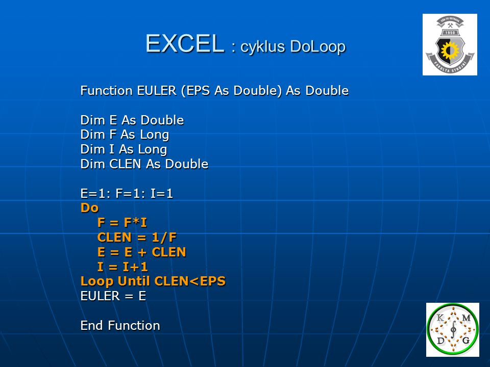 EXCEL : cyklus DoLoop Function EULER (EPS As Double) As Double Dim E As Double Dim F As Long Dim I As Long Dim CLEN As Double E=1: F=1: I=1 Do F = F*I