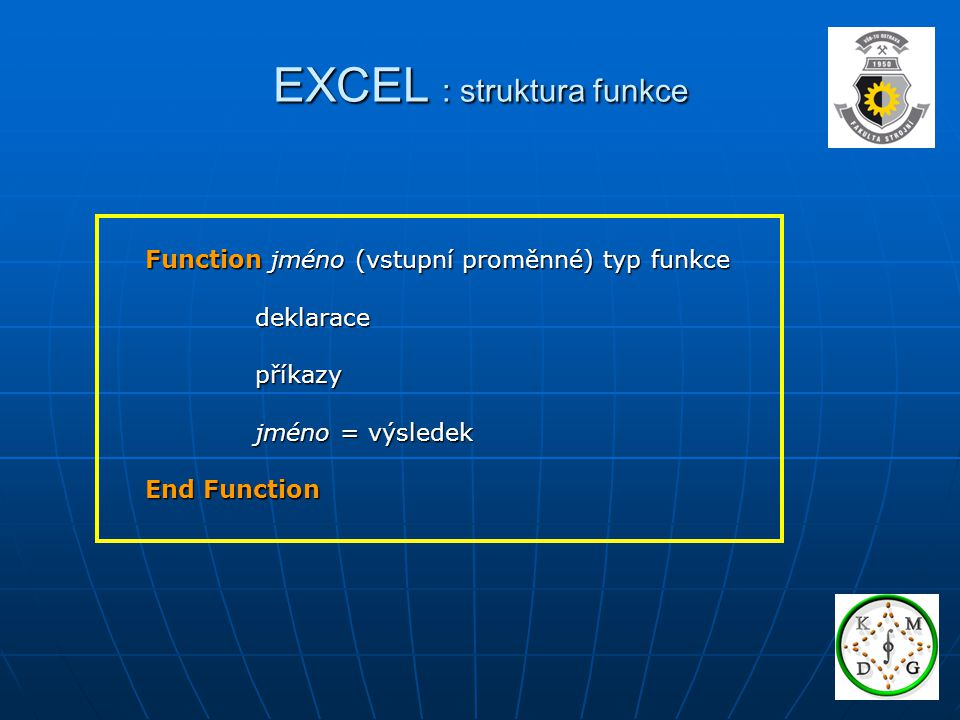 EXCEL : struktura funkce Function PULKA (X As Double) As Double PULKA = X/2 PULKA = X/2 End Function Jednoduché příklady Function PYTHAG (A As Double, B As Double) As Double Dim V As Double Dim V As Double V = SQR(A*A+B*B) V = SQR(A*A+B*B) PYTHAG = V PYTHAG = V End Function
