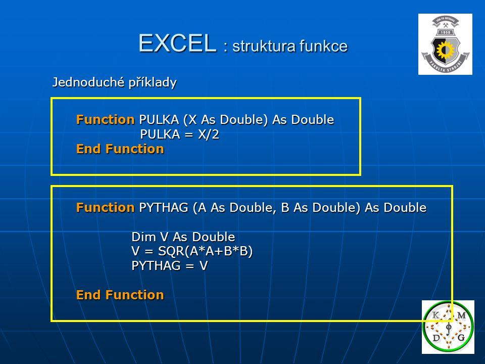 EXCEL : proměnné a typy Proměnná – dočasné pměťové místo pro uložení dat Proměnná – dočasné pměťové místo pro uložení dat – je určena jménem a typem – je určena jménem a typem – zavádí se deklarací – zavádí se deklarací Příklad: Dim V As Double V Přiřazení – příkaz, kterým se do proměnné vloží hodnota Přiřazení – příkaz, kterým se do proměnné vloží hodnota V 2.5 Příklad: V = 2.5 V = A/2 V = A/2