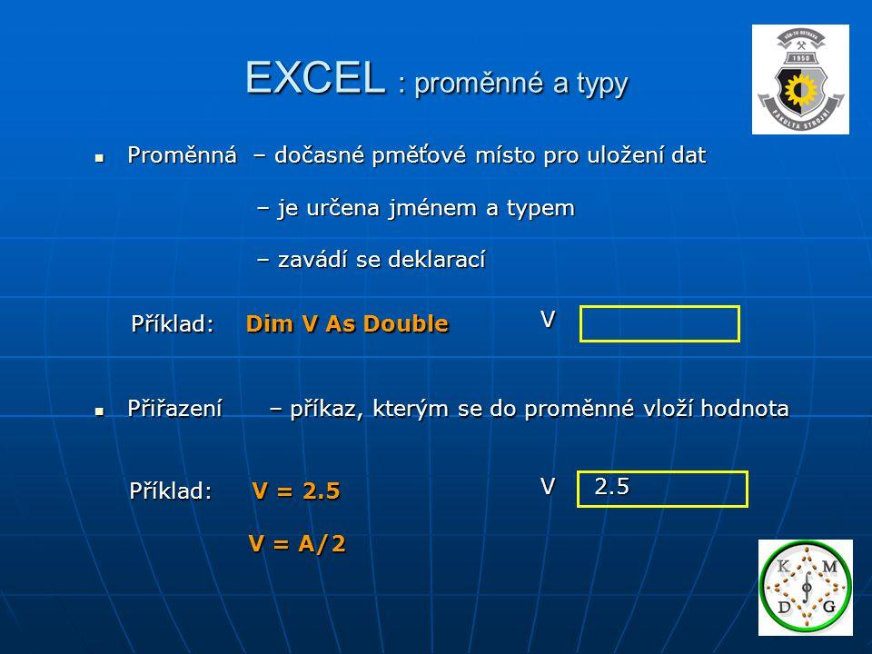 EXCEL : proměnné a typy Proměnná – dočasné pměťové místo pro uložení dat Proměnná – dočasné pměťové místo pro uložení dat – je určena jménem a typem –