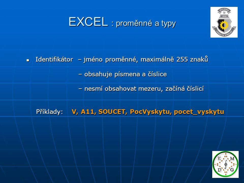 EXCEL : proměnné a typy Identifikátor – jméno proměnné, maximálně 255 znaků Identifikátor – jméno proměnné, maximálně 255 znaků – obsahuje písmena a číslice – obsahuje písmena a číslice – nesmí obsahovat mezeru, začíná číslicí – nesmí obsahovat mezeru, začíná číslicí Příklady: V, A11, SOUCET, PocVyskytu, pocet_vyskytu