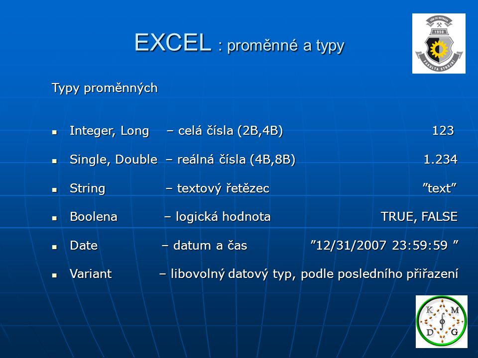 EXCEL : proměnné a typy Typy proměnných Integer, Long – celá čísla (2B,4B) 123 Integer, Long – celá čísla (2B,4B) 123 Single, Double – reálná čísla (4B,8B) 1.234 Single, Double – reálná čísla (4B,8B) 1.234 String – textový řetězec text String – textový řetězec text Boolena – logická hodnota TRUE, FALSE Boolena – logická hodnota TRUE, FALSE Date – datum a čas 12/31/2007 23:59:59 Date – datum a čas 12/31/2007 23:59:59 Variant – libovolný datový typ, podle posledního přiřazení Variant – libovolný datový typ, podle posledního přiřazení