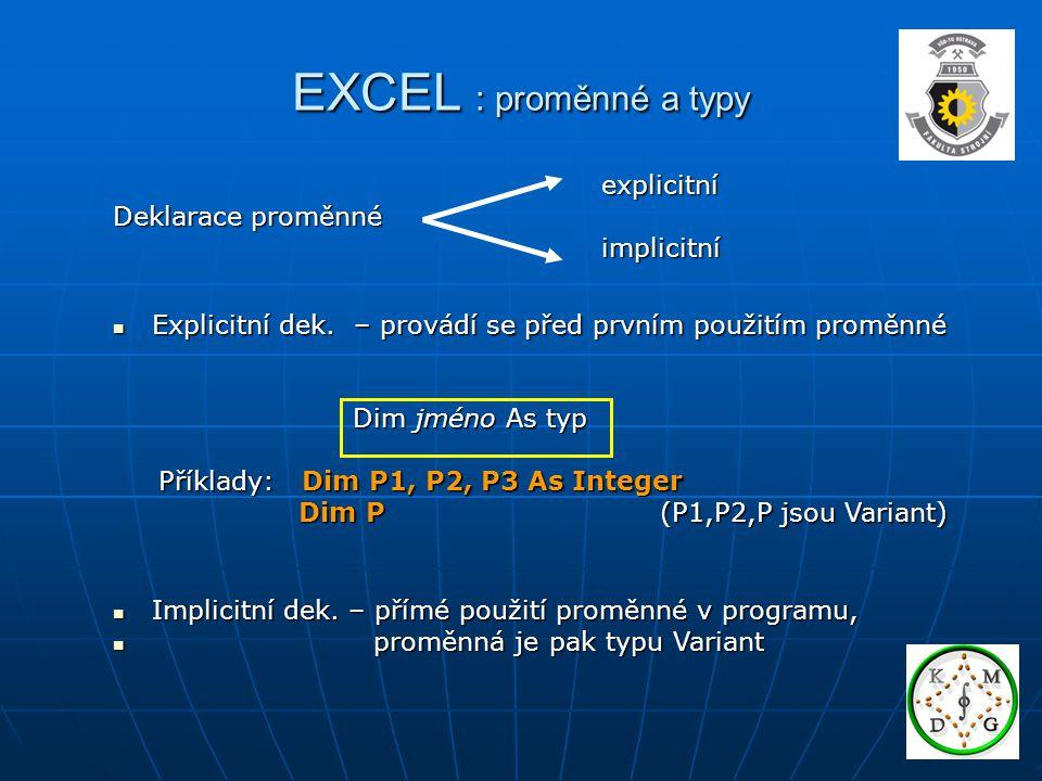 EXCEL : proměnné a typy Konstanty Konstanty – nemění hodnotu v průběhu programu – nemění hodnotu v průběhu programu – zpřehledňují program – zpřehledňují program Deklarace konstanty Deklarace konstanty Const jméno = hodnota Const jméno = hodnota Příklad: Const Mesice = 12 Příklad: Const Mesice = 12