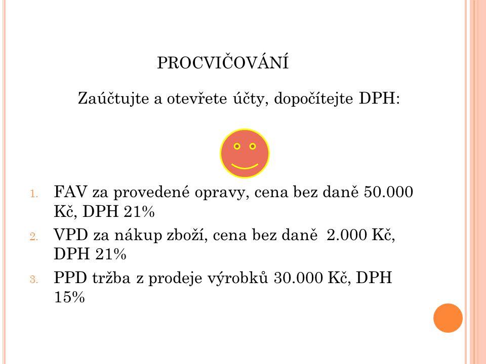PROCVIČOVÁNÍ Zaúčtujte a otevřete účty, dopočítejte DPH: 1. FAV za provedené opravy, cena bez daně 50.000 Kč, DPH 21% 2. VPD za nákup zboží, cena bez