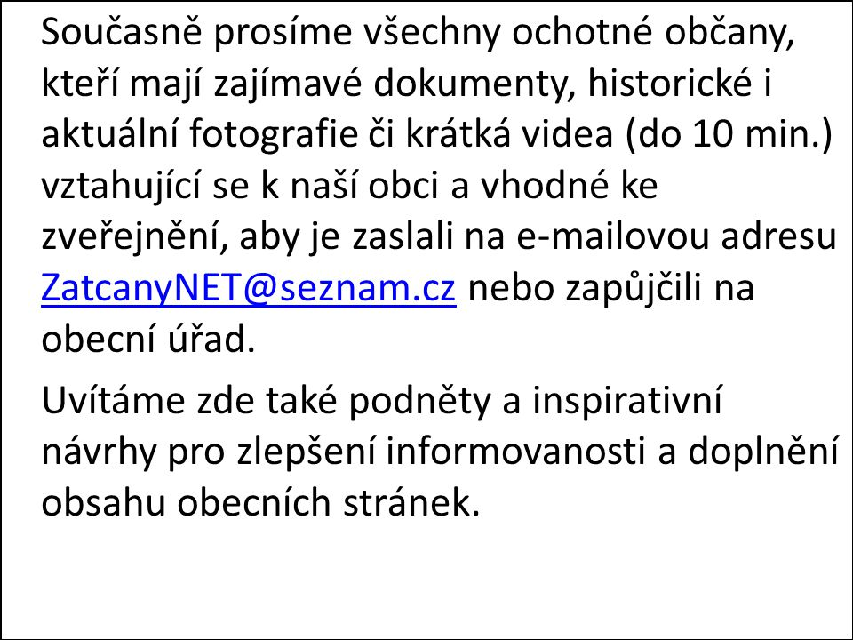 Současně prosíme všechny ochotné občany, kteří mají zajímavé dokumenty, historické i aktuální fotografie či krátká videa (do 10 min.) vztahující se k naší obci a vhodné ke zveřejnění, aby je zaslali na e-mailovou adresu ZatcanyNET@seznam.cz nebo zapůjčili na obecní úřad.
