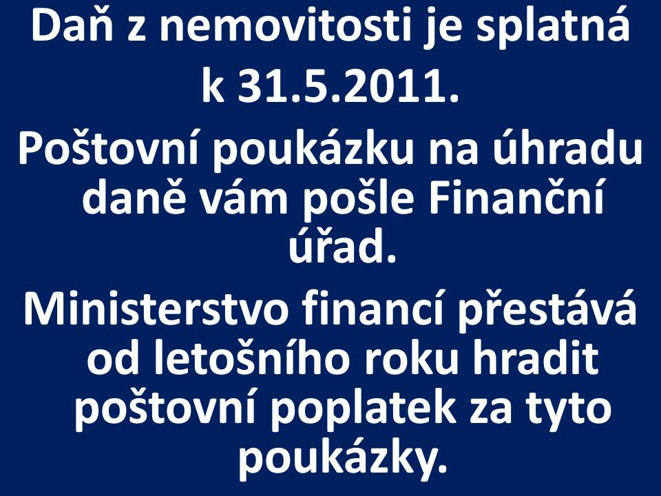 Daň z nemovitosti je splatná k 31.5.2011. Poštovní poukázku na úhradu daně vám pošle Finanční úřad. Ministerstvo financí přestává od letošního roku hr