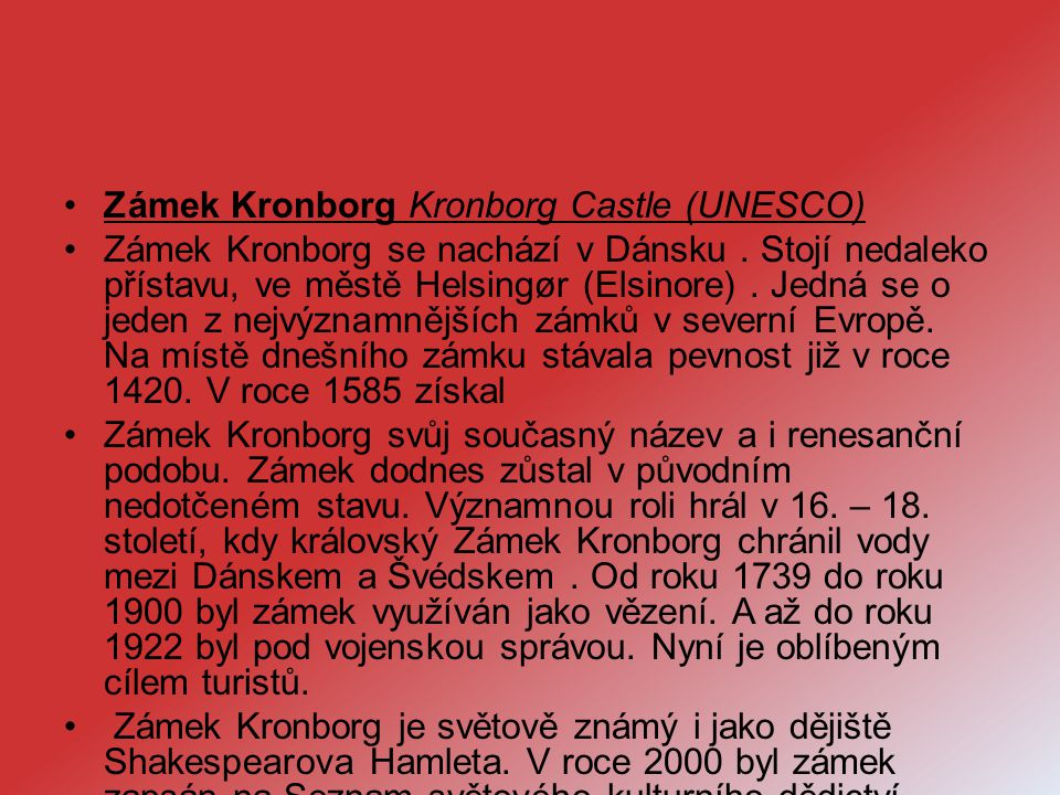 Zámek Kronborg Kronborg Castle (UNESCO) Zámek Kronborg se nachází v Dánsku. Stojí nedaleko přístavu, ve městě Helsingør (Elsinore). Jedná se o jeden z