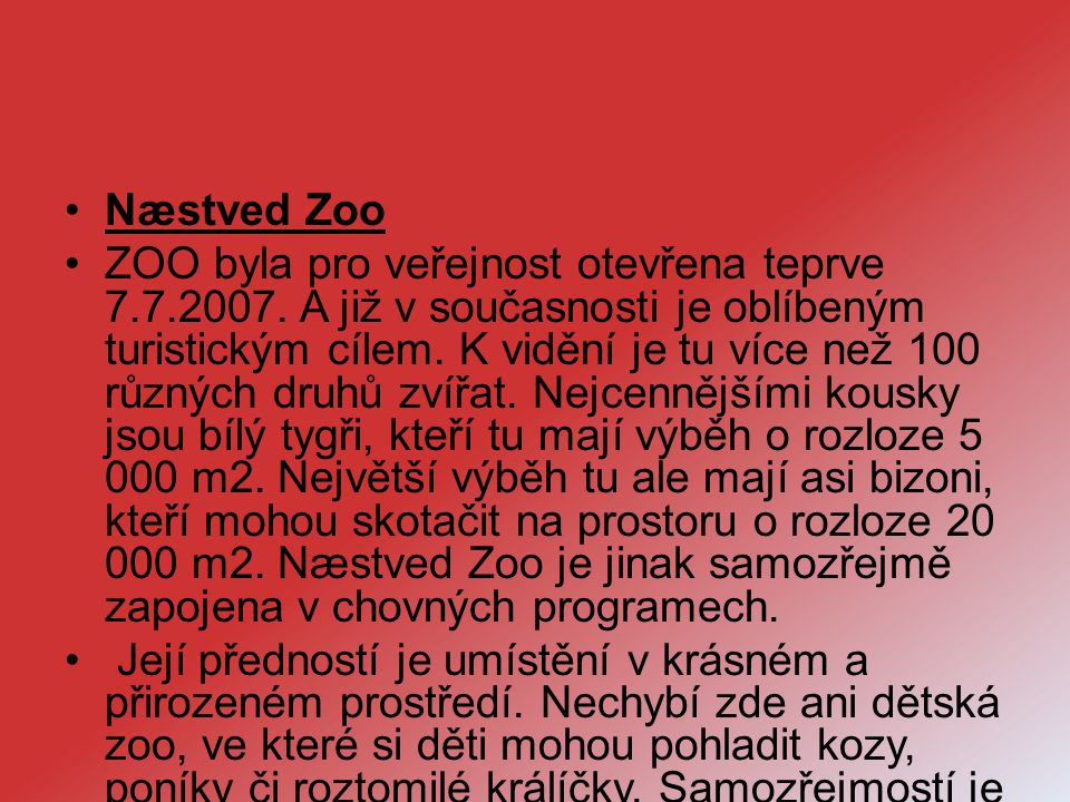 Næstved Zoo ZOO byla pro veřejnost otevřena teprve 7.7.2007. A již v současnosti je oblíbeným turistickým cílem. K vidění je tu více než 100 různých d