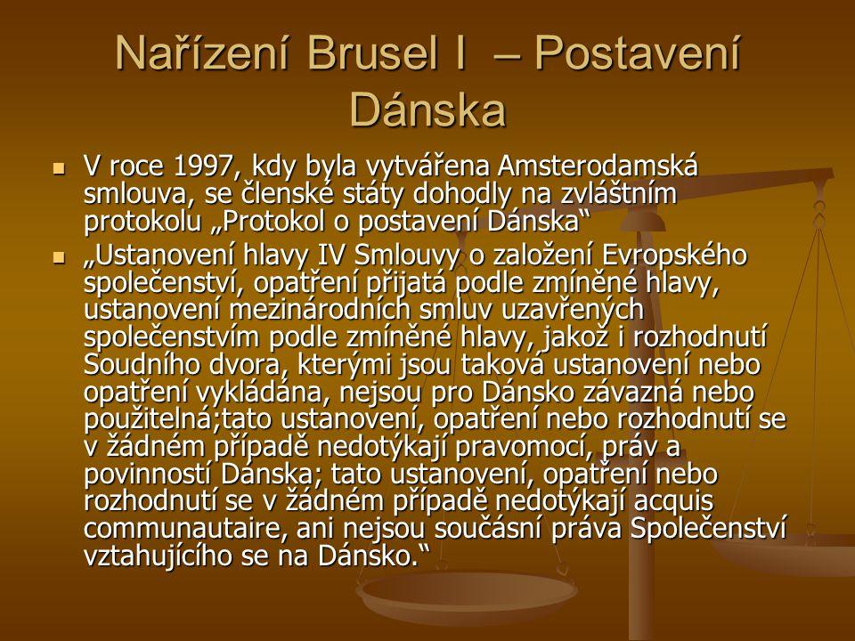 """Nařízení Brusel I – Postavení Dánska V roce 1997, kdy byla vytvářena Amsterodamská smlouva, se členské státy dohodly na zvláštním protokolu """"Protokol o postavení Dánska V roce 1997, kdy byla vytvářena Amsterodamská smlouva, se členské státy dohodly na zvláštním protokolu """"Protokol o postavení Dánska """"Ustanovení hlavy IV Smlouvy o založení Evropského společenství, opatření přijatá podle zmíněné hlavy, ustanovení mezinárodních smluv uzavřených společenstvím podle zmíněné hlavy, jakož i rozhodnutí Soudního dvora, kterými jsou taková ustanovení nebo opatření vykládána, nejsou pro Dánsko závazná nebo použitelná;tato ustanovení, opatření nebo rozhodnutí se v žádném případě nedotýkají pravomocí, práv a povinností Dánska; tato ustanovení, opatření nebo rozhodnutí se v žádném případě nedotýkají acquis communautaire, ani nejsou součásní práva Společenství vztahujícího se na Dánsko. """"Ustanovení hlavy IV Smlouvy o založení Evropského společenství, opatření přijatá podle zmíněné hlavy, ustanovení mezinárodních smluv uzavřených společenstvím podle zmíněné hlavy, jakož i rozhodnutí Soudního dvora, kterými jsou taková ustanovení nebo opatření vykládána, nejsou pro Dánsko závazná nebo použitelná;tato ustanovení, opatření nebo rozhodnutí se v žádném případě nedotýkají pravomocí, práv a povinností Dánska; tato ustanovení, opatření nebo rozhodnutí se v žádném případě nedotýkají acquis communautaire, ani nejsou součásní práva Společenství vztahujícího se na Dánsko."""