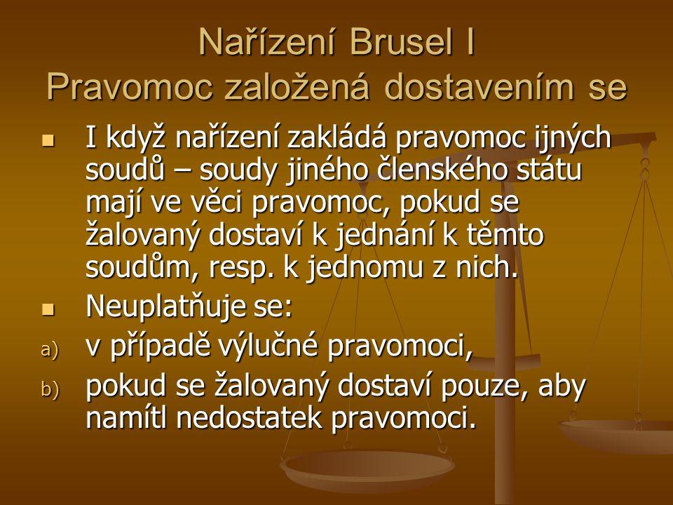 Nařízení Brusel I Pravomoc založená dostavením se I když nařízení zakládá pravomoc ijných soudů – soudy jiného členského státu mají ve věci pravomoc, pokud se žalovaný dostaví k jednání k těmto soudům, resp.