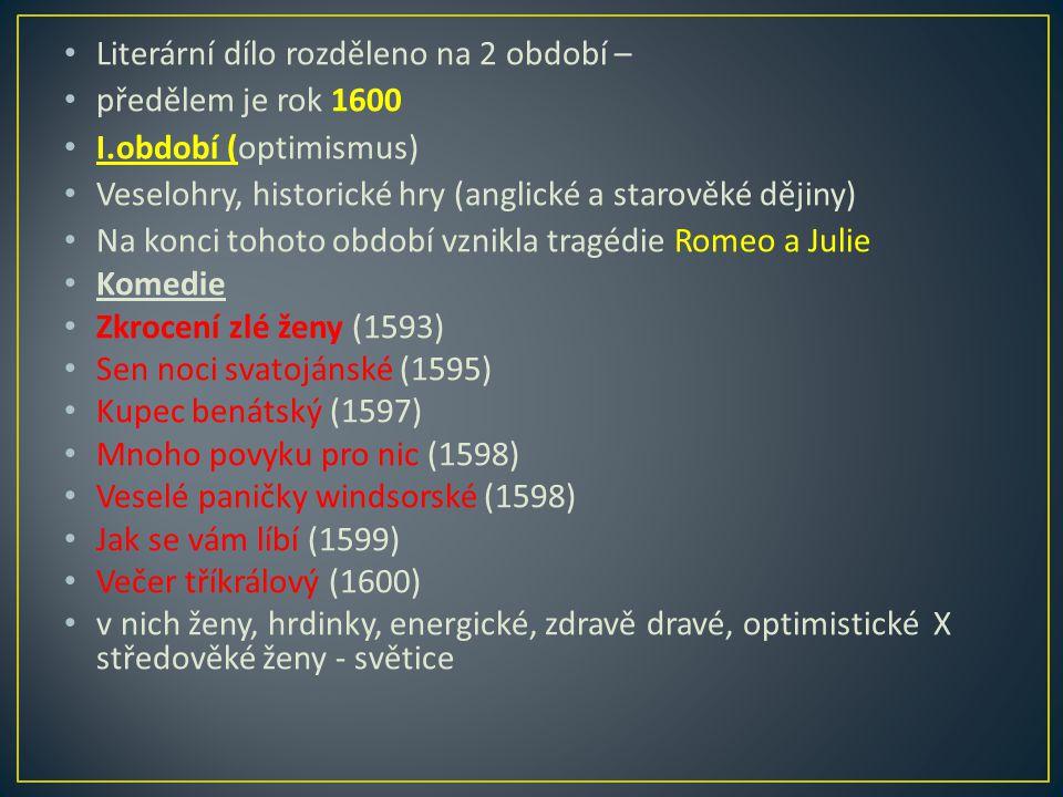 Literární dílo rozděleno na 2 období – předělem je rok 1600 I.období (optimismus) Veselohry, historické hry (anglické a starověké dějiny) Na konci tohoto období vznikla tragédie Romeo a Julie Komedie Zkrocení zlé ženy (1593) Sen noci svatojánské (1595) Kupec benátský (1597) Mnoho povyku pro nic (1598) Veselé paničky windsorské (1598) Jak se vám líbí (1599) Večer tříkrálový (1600) v nich ženy, hrdinky, energické, zdravě dravé, optimistické X středověké ženy - světice