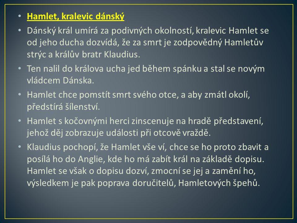 Hamlet, kralevic dánský Dánský král umírá za podivných okolností, kralevic Hamlet se od jeho ducha dozvídá, že za smrt je zodpovědný Hamletův strýc a králův bratr Klaudius.