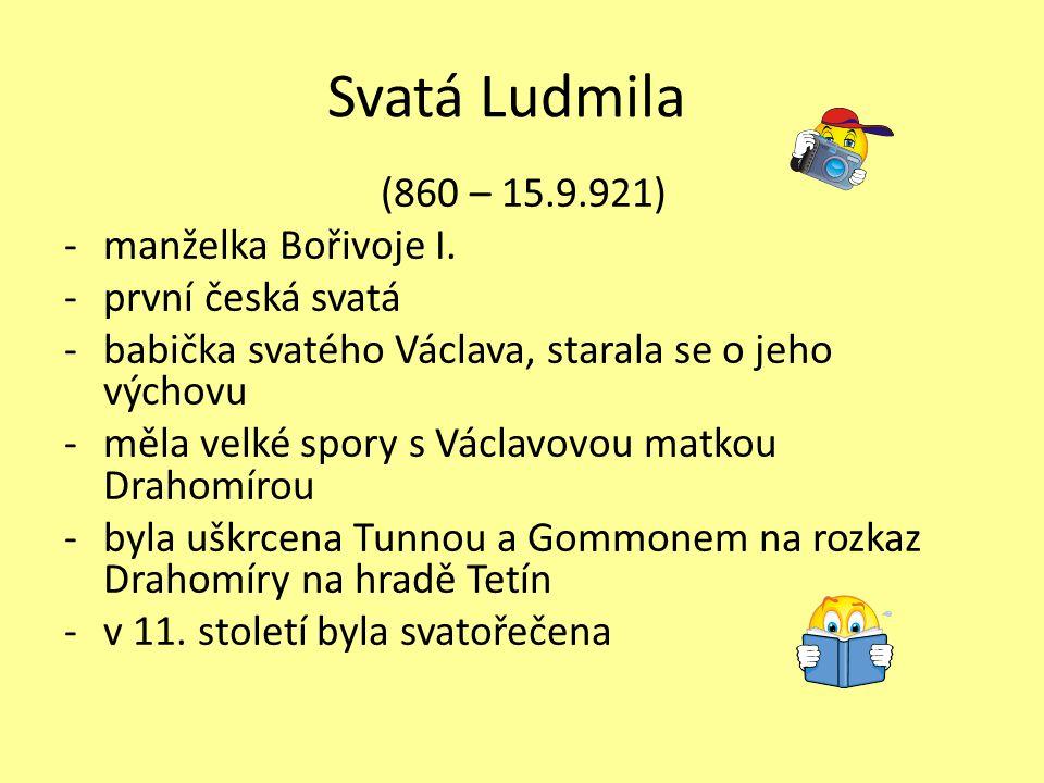Svatá Ludmila (860 – 15.9.921) -manželka Bořivoje I. -první česká svatá -babička svatého Václava, starala se o jeho výchovu -měla velké spory s Václav