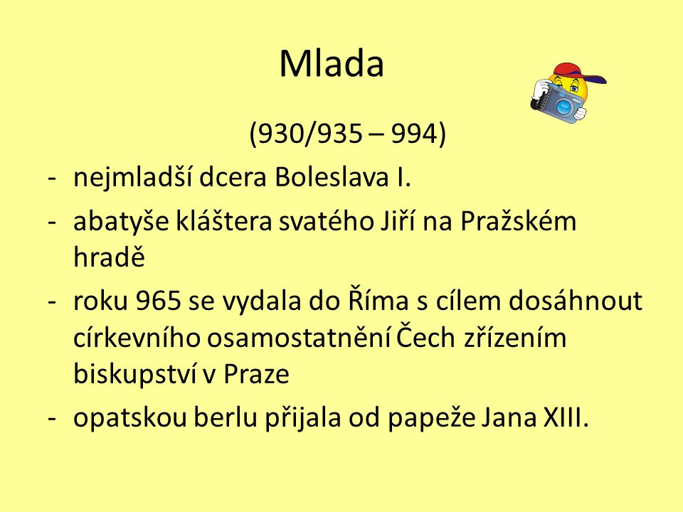 Mlada (930/935 – 994) -nejmladší dcera Boleslava I. -abatyše kláštera svatého Jiří na Pražském hradě -roku 965 se vydala do Říma s cílem dosáhnout cír