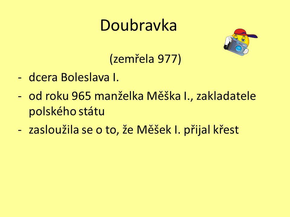 Doubravka (zemřela 977) -dcera Boleslava I. -od roku 965 manželka Měška I., zakladatele polského státu -zasloužila se o to, že Měšek I. přijal křest