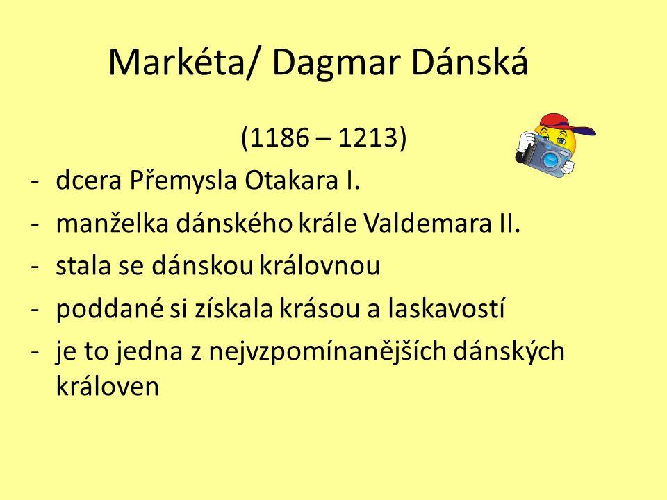 Markéta/ Dagmar Dánská (1186 – 1213) -dcera Přemysla Otakara I. -manželka dánského krále Valdemara II. -stala se dánskou královnou -poddané si získala