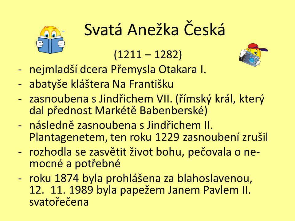 Svatá Anežka Česká (1211 – 1282) -nejmladší dcera Přemysla Otakara I. -abatyše kláštera Na Františku -zasnoubena s Jindřichem VII. (římský král, který