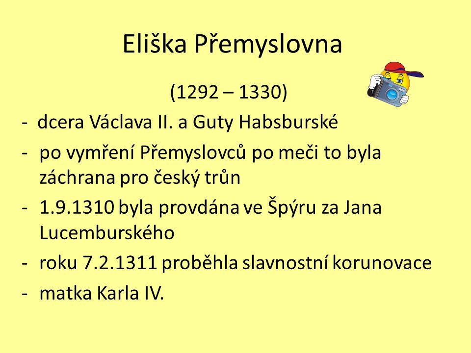 Eliška Přemyslovna (1292 – 1330) - dcera Václava II. a Guty Habsburské -po vymření Přemyslovců po meči to byla záchrana pro český trůn -1.9.1310 byla