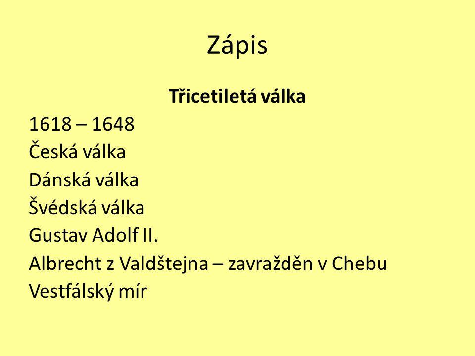 Zápis Třicetiletá válka 1618 – 1648 Česká válka Dánská válka Švédská válka Gustav Adolf II. Albrecht z Valdštejna – zavražděn v Chebu Vestfálský mír