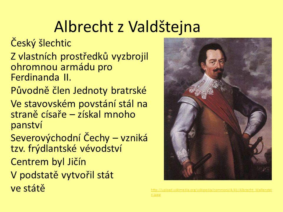 Albrecht z Valdštejna Český šlechtic Z vlastních prostředků vyzbrojil ohromnou armádu pro Ferdinanda II. Původně člen Jednoty bratrské Ve stavovském p