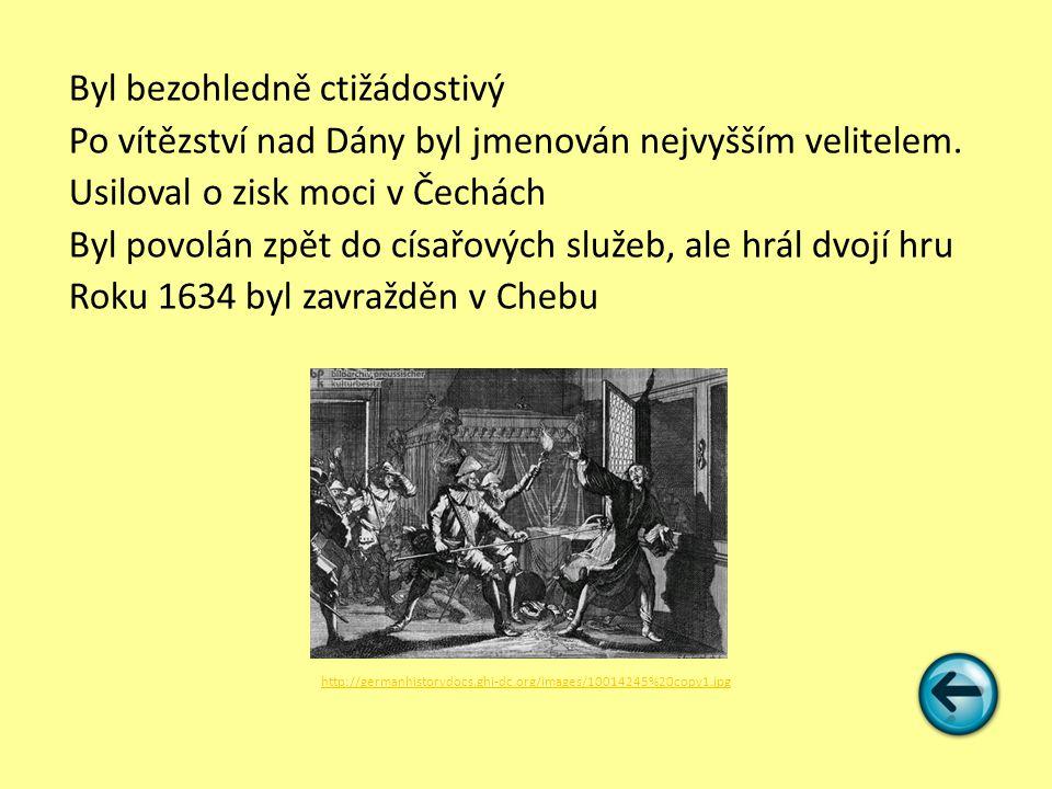 Byl bezohledně ctižádostivý Po vítězství nad Dány byl jmenován nejvyšším velitelem. Usiloval o zisk moci v Čechách Byl povolán zpět do císařových služ
