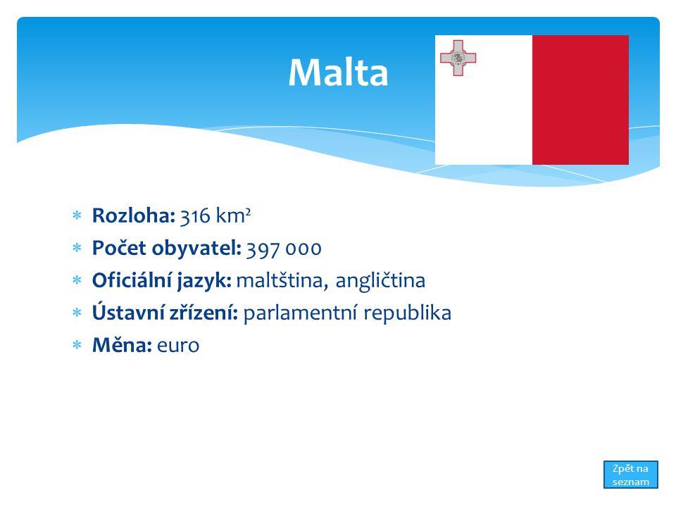  Rozloha: 316 km²  Počet obyvatel: 397 000  Oficiální jazyk: maltština, angličtina  Ústavní zřízení: parlamentní republika  Měna: euro Malta Zpět na seznam