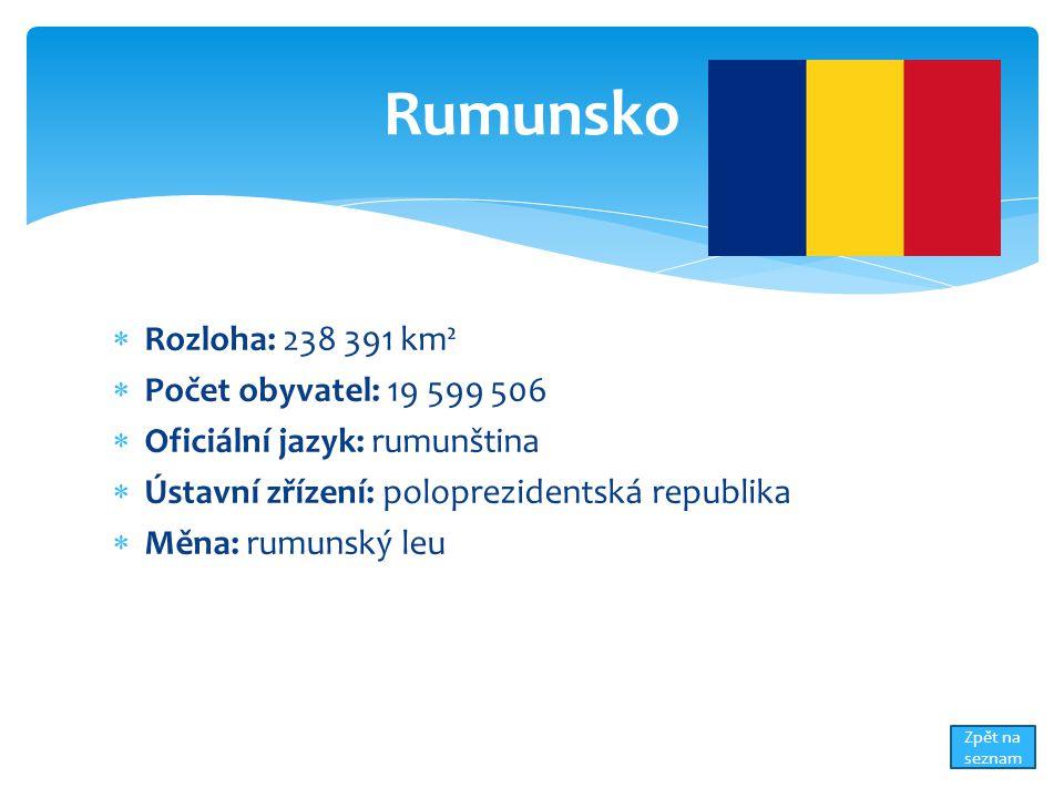  Rozloha: 238 391 km²  Počet obyvatel: 19 599 506  Oficiální jazyk: rumunština  Ústavní zřízení: poloprezidentská republika  Měna: rumunský leu Rumunsko Zpět na seznam