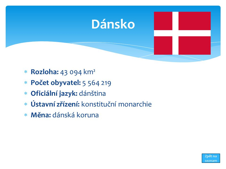  Rozloha: 43 094 km²  Počet obyvatel: 5 564 219  Oficiální jazyk: dánština  Ústavní zřízení: konstituční monarchie  Měna: dánská koruna Dánsko Zpět na seznam