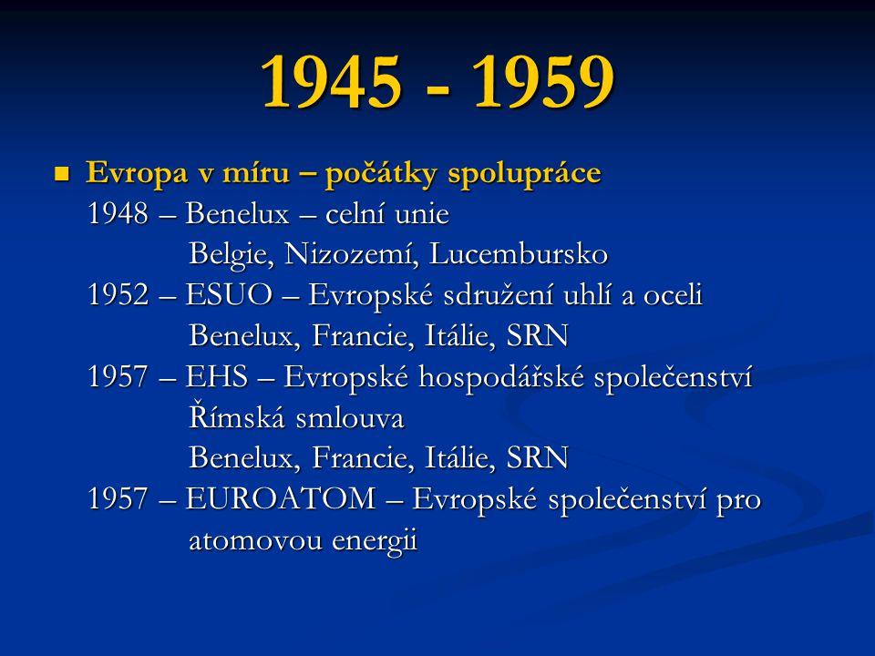 1945 - 1959 Evropa v míru – počátky spolupráce Evropa v míru – počátky spolupráce 1948 – Benelux – celní unie 1948 – Benelux – celní unie Belgie, Nizozemí, Lucembursko Belgie, Nizozemí, Lucembursko 1952 – ESUO – Evropské sdružení uhlí a oceli 1952 – ESUO – Evropské sdružení uhlí a oceli Benelux, Francie, Itálie, SRN Benelux, Francie, Itálie, SRN 1957 – EHS – Evropské hospodářské společenství 1957 – EHS – Evropské hospodářské společenství Římská smlouva Římská smlouva Benelux, Francie, Itálie, SRN Benelux, Francie, Itálie, SRN 1957 – EUROATOM – Evropské společenství pro 1957 – EUROATOM – Evropské společenství pro atomovou energii atomovou energii
